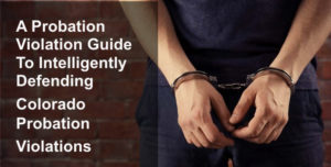 A Probation Violation Guide - Intelligently Defending Colorado Probation Violations-1