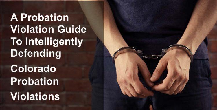 A Colorado Probation Violation Guide To Intelligently Defending Probation Violations