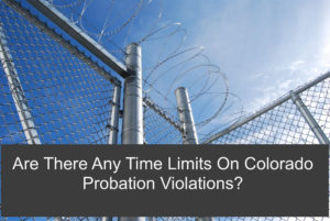 Are There Any Time Limits On Colorado Probation Violations?