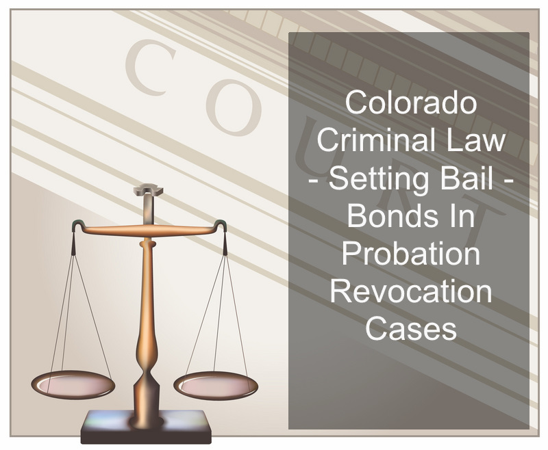 Colorado Criminal Law - Setting Bail - Bonds In Probation Revocation Cases