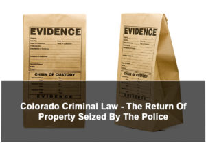 Colorado Criminal Law - The Return Of Property Seized By The Police - 2