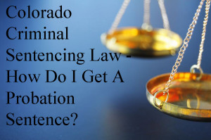 Colorado Criminal Sentencing Law - How Do I Get A Probation Sentence?