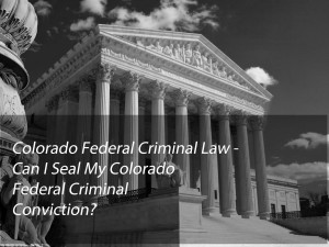 Colorado Federal Criminal Law - Can I Seal My Colorado Federal Criminal Conviction?