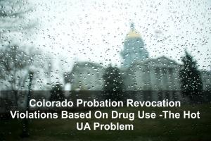 Colorado Probation Revocation Violations Based On Drug Use -The Hot UA Problem