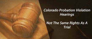 Colorado Probation Violation Hearings - Not The Same Rights As A Trial