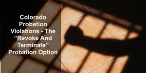 "Colorado Probation Violations - The ""Revoke And Terminate"" Probation Option"