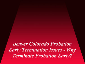 Denver Colorado Probation Early Termination Issues - Why Terminate Probation Early?