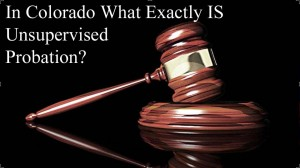 In Colorado What Exactly IS Unsupervised Probation?