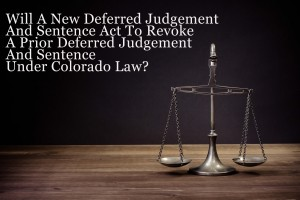 Will A New Deferred Judgement And Sentence Act To Revoke A Prior Deferred Judgement And Sentence Under Colorado Law?